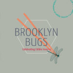 BROOKLYN BUGS: 3-day festival that celebrates and explores the gastronomical and sustainable aspects of edible insects (entomophagy)